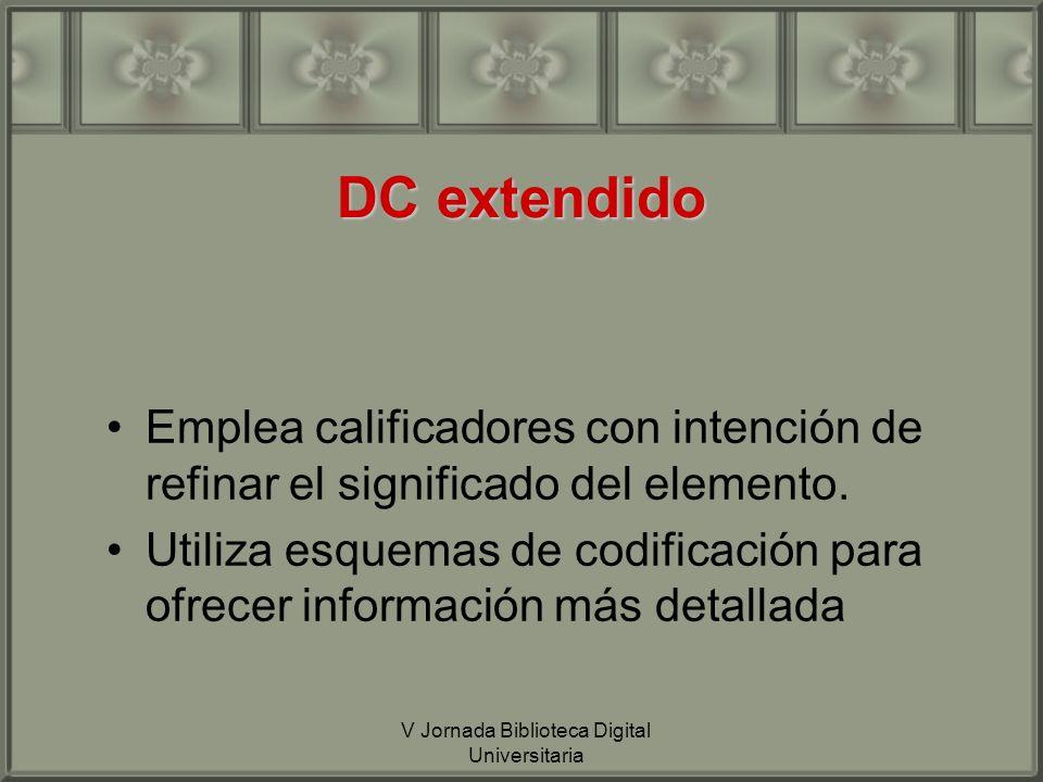 V Jornada Biblioteca Digital Universitaria DC extendido Emplea calificadores con intención de refinar el significado del elemento.