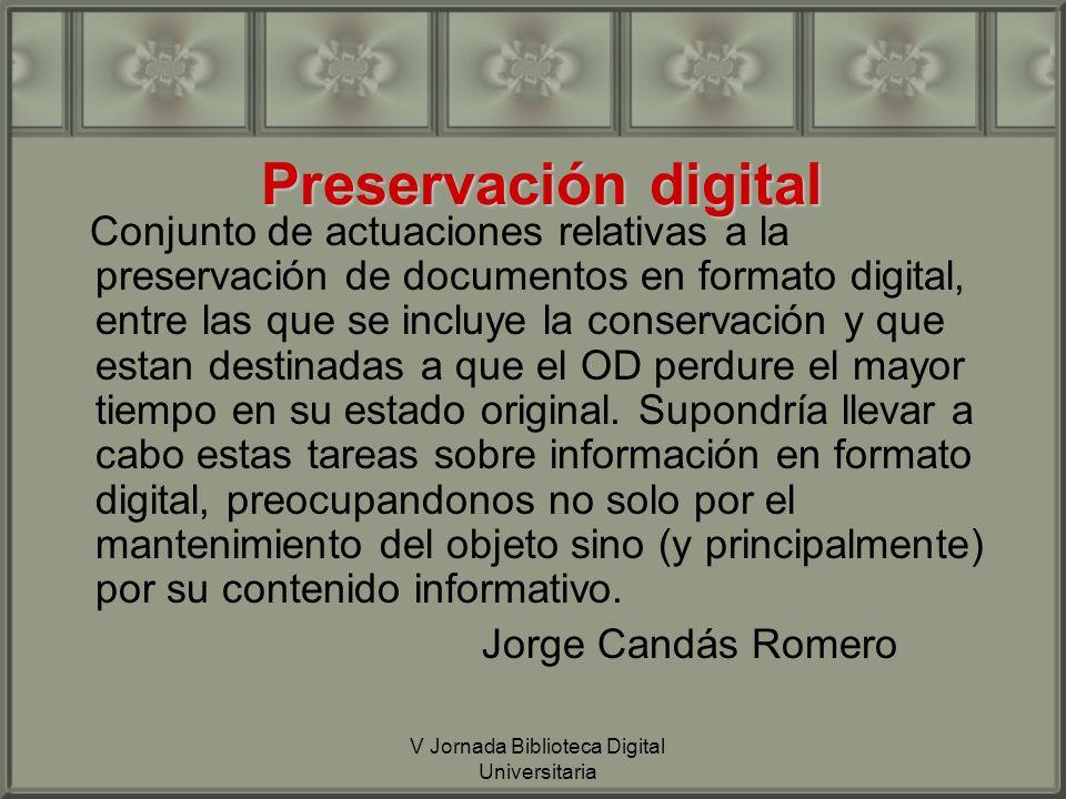 V Jornada Biblioteca Digital Universitaria Preservación digital Conjunto de actuaciones relativas a la preservación de documentos en formato digital, entre las que se incluye la conservación y que estan destinadas a que el OD perdure el mayor tiempo en su estado original.