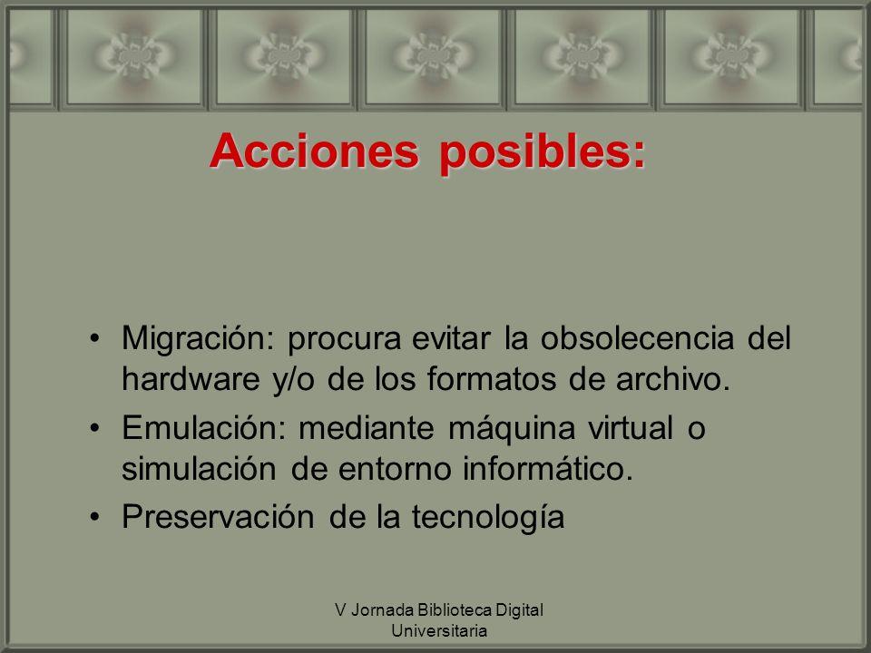 V Jornada Biblioteca Digital Universitaria Acciones posibles: Migración: procura evitar la obsolecencia del hardware y/o de los formatos de archivo.