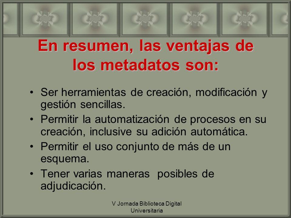 V Jornada Biblioteca Digital Universitaria En resumen, las ventajas de los metadatos son: Ser herramientas de creación, modificación y gestión sencillas.