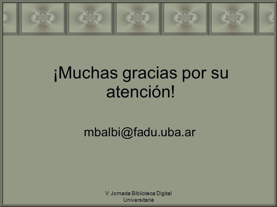 V Jornada Biblioteca Digital Universitaria ¡Muchas gracias por su atención! mbalbi@fadu.uba.ar