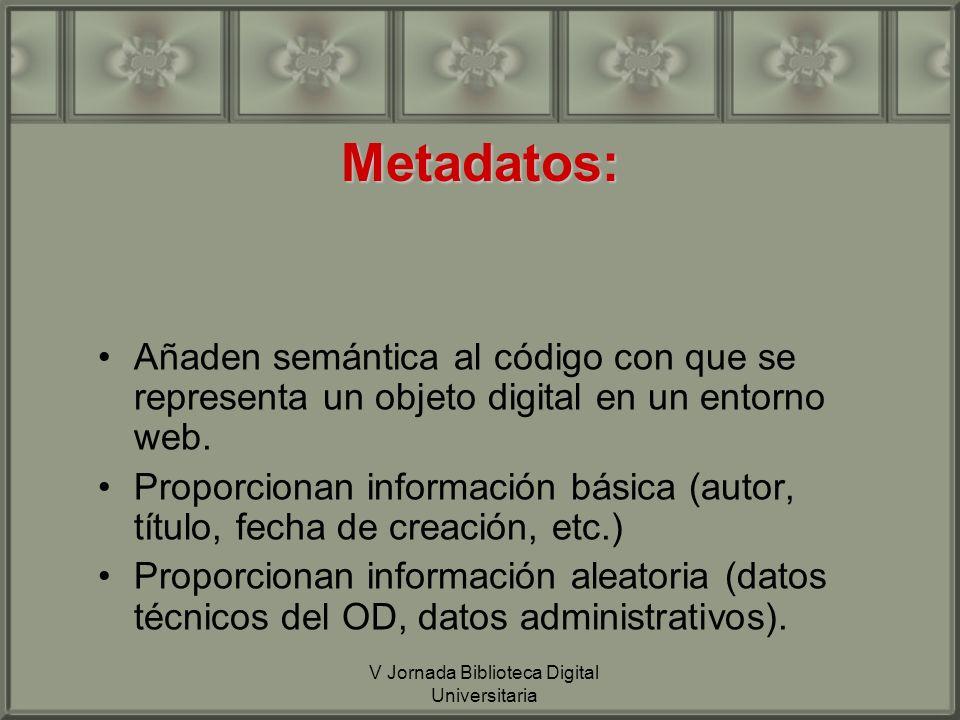 V Jornada Biblioteca Digital Universitaria Metadatos: Añaden semántica al código con que se representa un objeto digital en un entorno web.