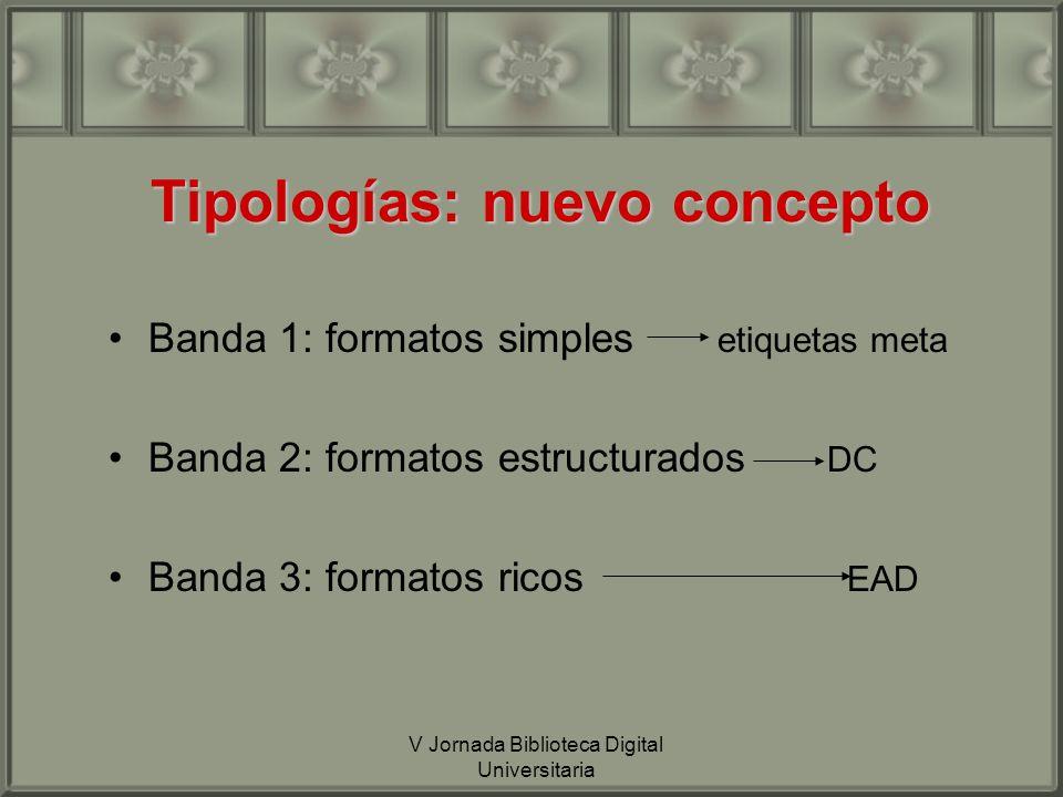 V Jornada Biblioteca Digital Universitaria Tipologías: nuevo concepto Banda 1: formatos simples etiquetas meta Banda 2: formatos estructurados DC Banda 3: formatos ricos EAD