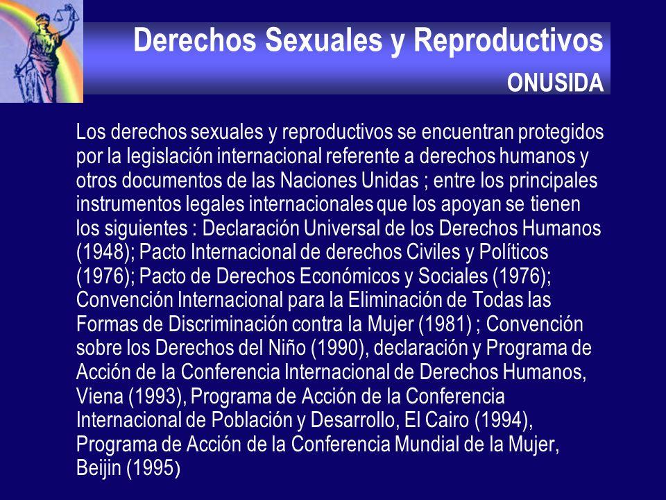 Derechos Sexuales y Reproductivos ONUSIDA Los derechos sexuales y reproductivos se encuentran protegidos por la legislación internacional referente a derechos humanos y otros documentos de las Naciones Unidas ; entre los principales instrumentos legales internacionales que los apoyan se tienen los siguientes : Declaración Universal de los Derechos Humanos (1948); Pacto Internacional de derechos Civiles y Políticos (1976); Pacto de Derechos Económicos y Sociales (1976); Convención Internacional para la Eliminación de Todas las Formas de Discriminación contra la Mujer (1981) ; Convención sobre los Derechos del Niño (1990), declaración y Programa de Acción de la Conferencia Internacional de Derechos Humanos, Viena (1993), Programa de Acción de la Conferencia Internacional de Población y Desarrollo, El Cairo (1994), Programa de Acción de la Conferencia Mundial de la Mujer, Beijin (1995 )