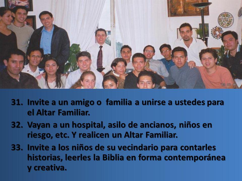 31.Invite a un amigo o familia a unirse a ustedes para el Altar Familiar. 32.Vayan a un hospital, asilo de ancianos, niños en riesgo, etc. Y realicen