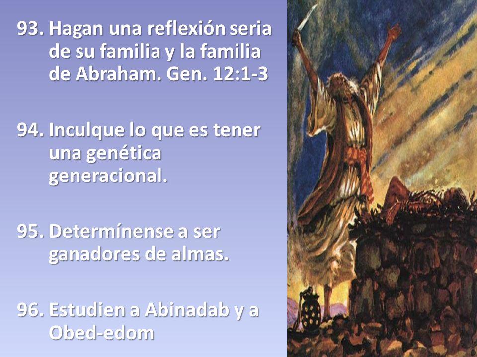 93. Hagan una reflexión seria de su familia y la familia de Abraham. Gen. 12:1-3 94. Inculque lo que es tener una genética generacional. 95. Determíne