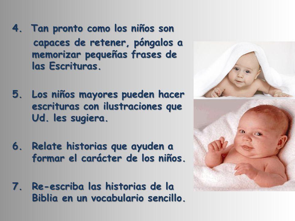 4. Tan pronto como los niños son capaces de retener, póngalos a memorizar pequeñas frases de las Escrituras. capaces de retener, póngalos a memorizar