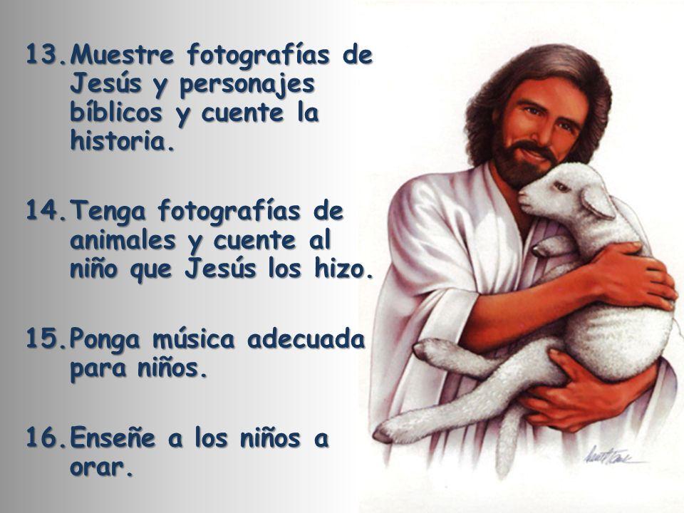 13.Muestre fotografías de Jesús y personajes bíblicos y cuente la historia. 14.Tenga fotografías de animales y cuente al niño que Jesús los hizo. 15.P