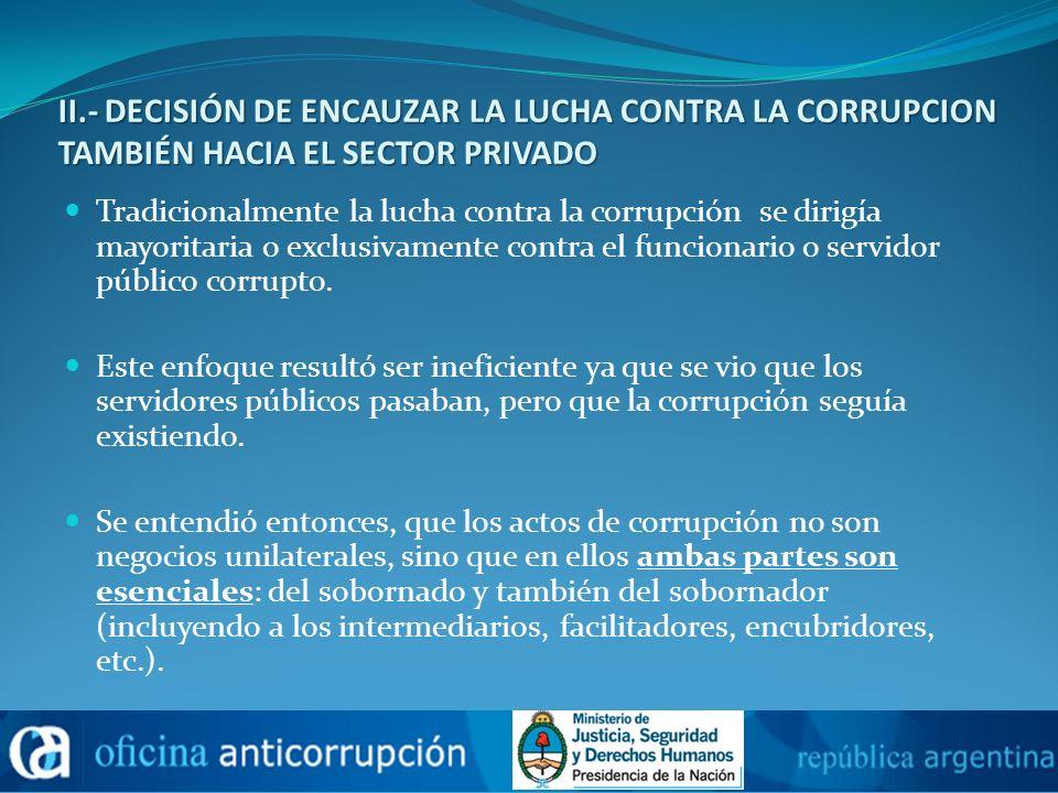 II.- DECISIÓN DE ENCAUZAR LA LUCHA CONTRA LA CORRUPCION TAMBIÉN HACIA EL SECTOR PRIVADO Tradicionalmente la lucha contra la corrupción se dirigía mayo