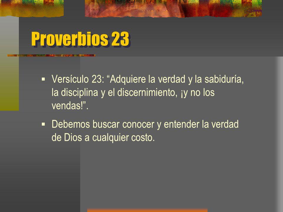 Proverbios 23 Versículo 23: Adquiere la verdad y la sabiduría, la disciplina y el discernimiento, ¡y no los vendas!.