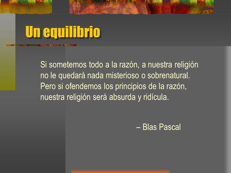 Un equilibrio Si sometemos todo a la razón, a nuestra religión no le quedará nada misterioso o sobrenatural.
