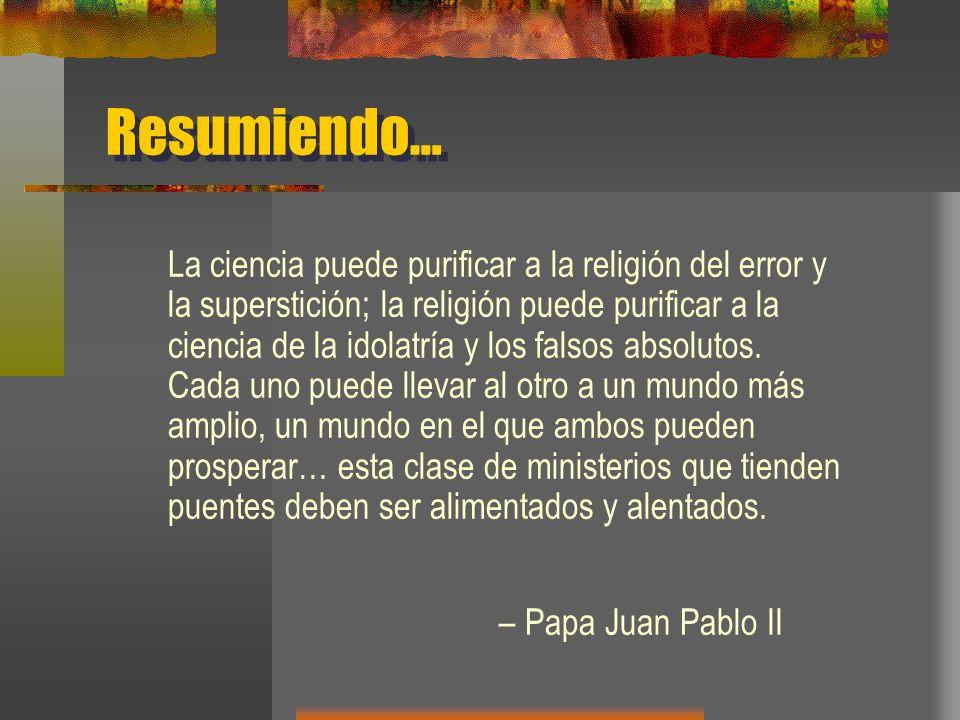 Resumiendo… La ciencia puede purificar a la religión del error y la superstición; la religión puede purificar a la ciencia de la idolatría y los falsos absolutos.