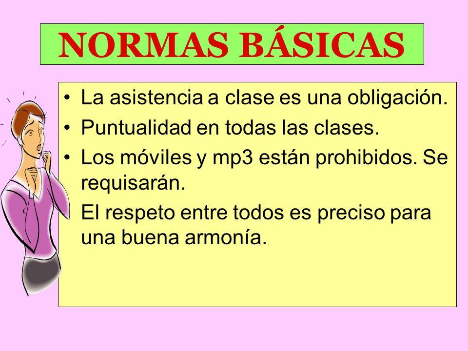 NORMAS BÁSICAS La asistencia a clase es una obligación. Puntualidad en todas las clases. Los móviles y mp3 están prohibidos. Se requisarán. El respeto