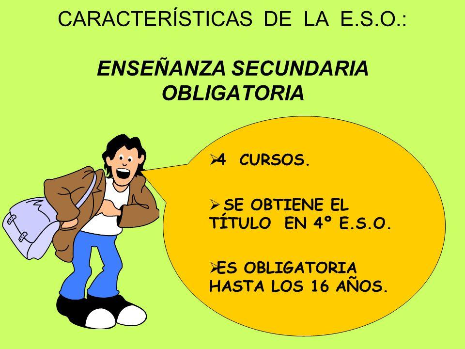 CARACTERÍSTICAS DE LA E.S.O.: ENSEÑANZA SECUNDARIA OBLIGATORIA 4 CURSOS. SE OBTIENE EL TÍTULO EN 4º E.S.O. ES OBLIGATORIA HASTA LOS 16 AÑOS.