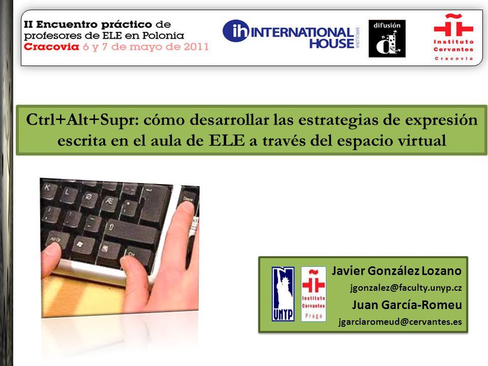 Ctrl+Alt+Supr: cómo desarrollar las estrategias de expresión escrita en el aula de ELE a través del espacio virtual Javier González Lozano jgonzalez@f