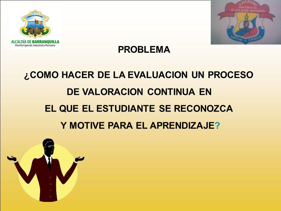 ¿COMO HACER DE LA EVALUACION UN PROCESO DE VALORACION CONTINUA EN EL QUE EL ESTUDIANTE SE RECONOZCA Y MOTIVE PARA EL APRENDIZAJE.