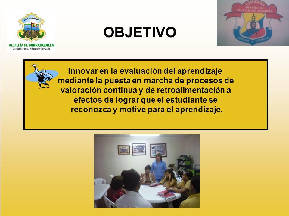 OBJETIVO Innovar en la evaluación del aprendizaje mediante la puesta en marcha de procesos de valoración continua y de retroalimentación a efectos de lograr que el estudiante se reconozca y motive para el aprendizaje.
