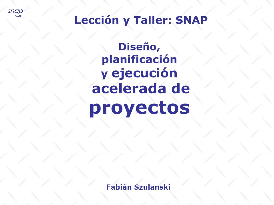 Lección y Taller: SNAP Diseño, planificación y ejecución acelerada de proyectos Fabián Szulanski