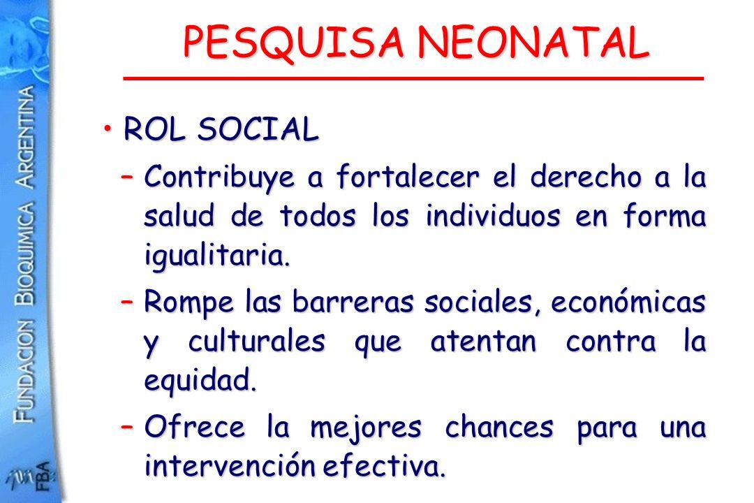 PESQUISA NEONATAL ROL SOCIAL ROL SOCIAL –Contribuye a fortalecer el derecho a la salud de todos los individuos en forma igualitaria. –Rompe las barrer