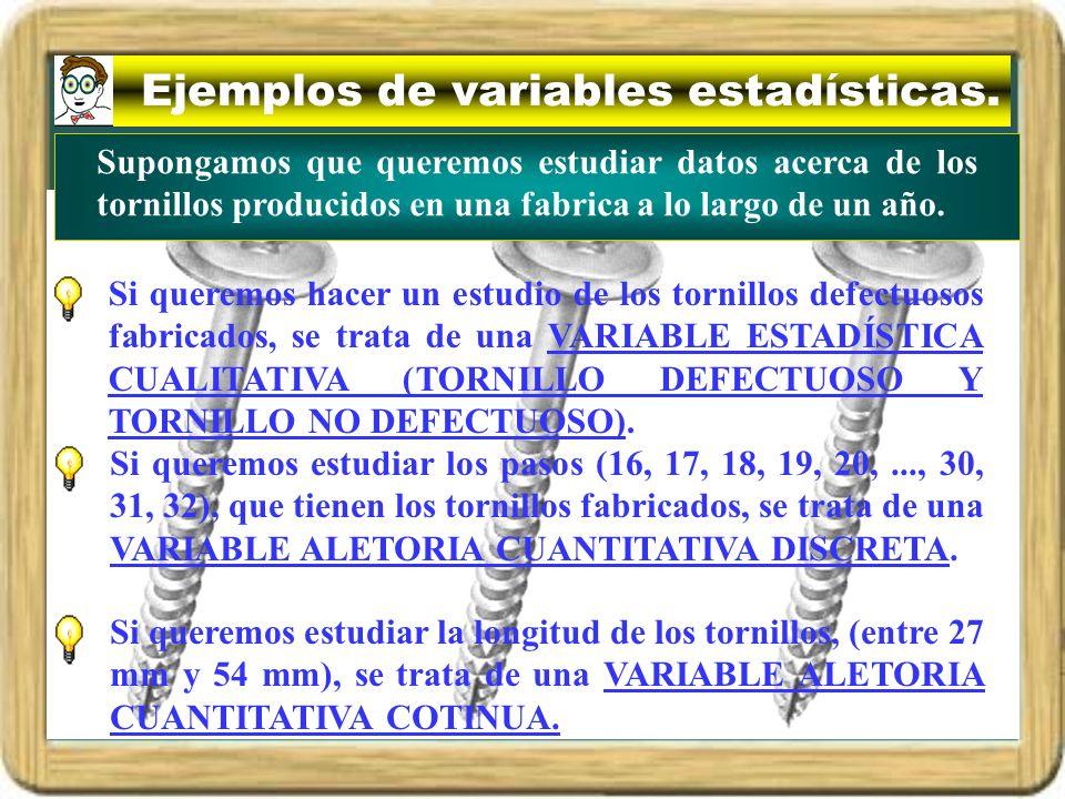 Ejemplos de variables estadísticas. Si queremos hacer un estudio de los tornillos defectuosos fabricados, se trata de una VARIABLE ESTADÍSTICA CUALITA