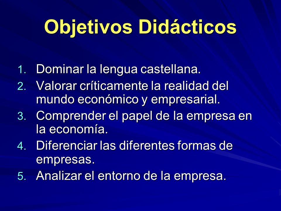 Objetivos Didácticos 1. Dominar la lengua castellana. 2. Valorar críticamente la realidad del mundo económico y empresarial. 3. Comprender el papel de