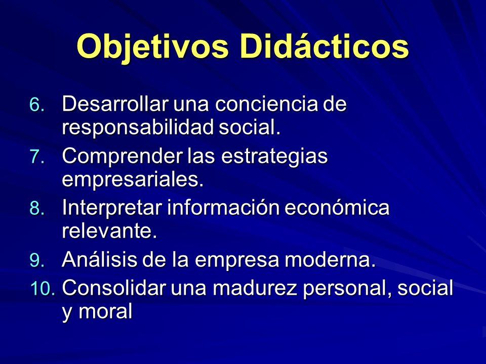 Objetivos Didácticos 6. Desarrollar una conciencia de responsabilidad social. 7. Comprender las estrategias empresariales. 8. Interpretar información