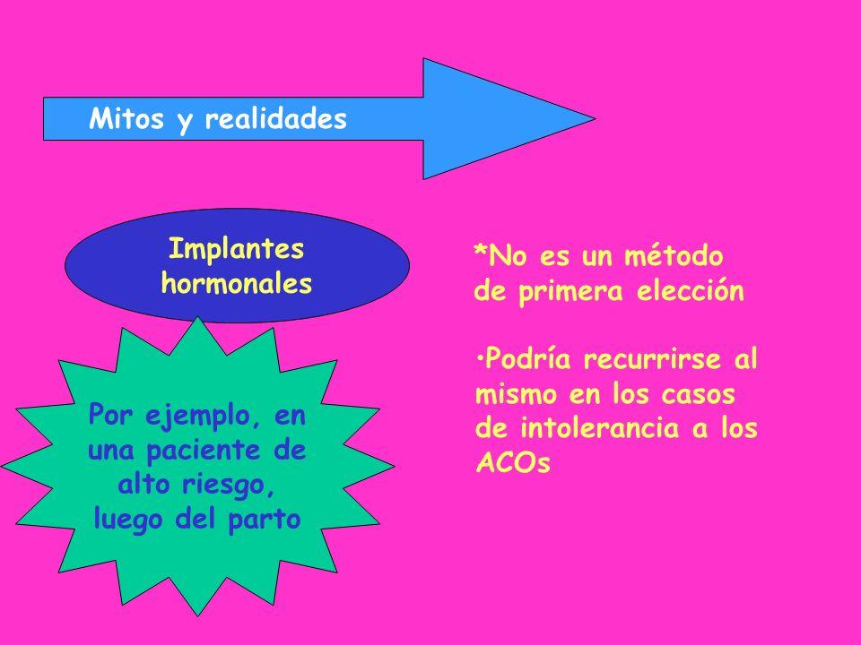 Mitos y realidades Implantes hormonales *No es un método de primera elección Podría recurrirse al mismo en los casos de intolerancia a los ACOs Por ej