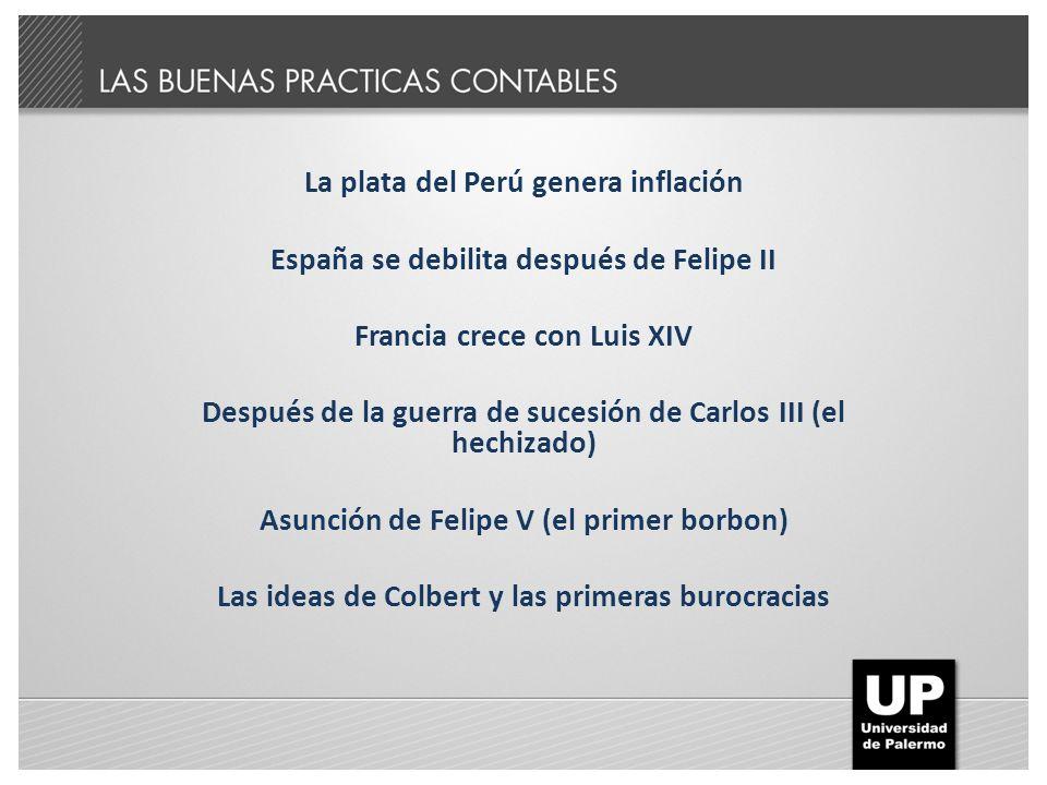 La plata del Perú genera inflación España se debilita después de Felipe II Francia crece con Luis XIV Después de la guerra de sucesión de Carlos III (el hechizado) Asunción de Felipe V (el primer borbon) Las ideas de Colbert y las primeras burocracias