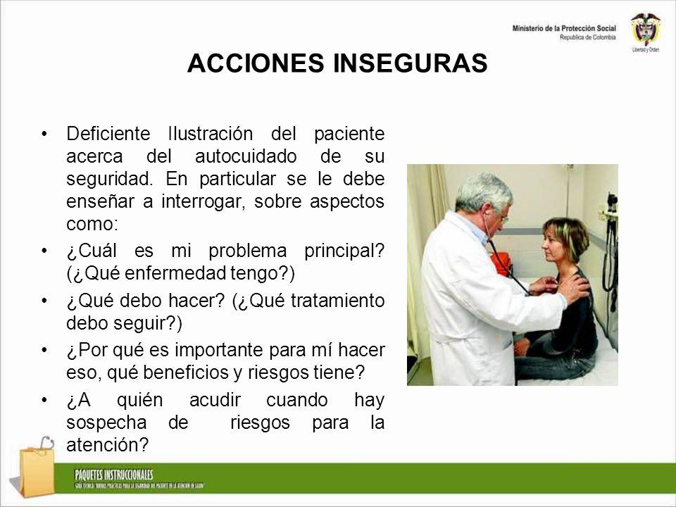 ACCIONES INSEGURAS Deficiente Ilustración del paciente acerca del autocuidado de su seguridad. En particular se le debe enseñar a interrogar, sobre as