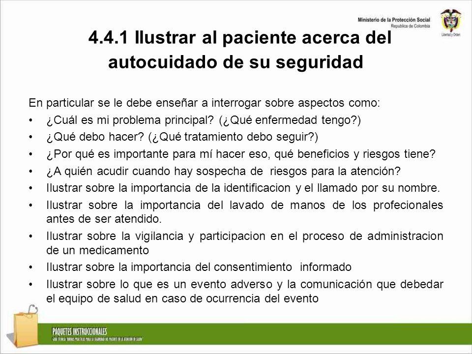 4.4.1 Ilustrar al paciente acerca del autocuidado de su seguridad En particular se le debe enseñar a interrogar sobre aspectos como: ¿Cuál es mi probl