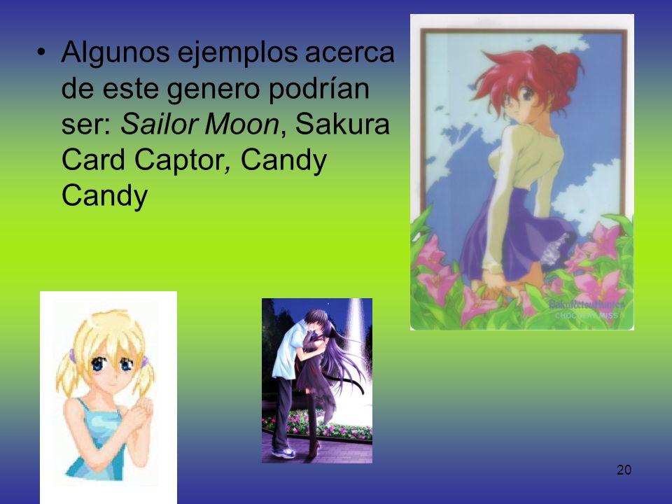20 Algunos ejemplos acerca de este genero podrían ser: Sailor Moon, Sakura Card Captor, Candy Candy