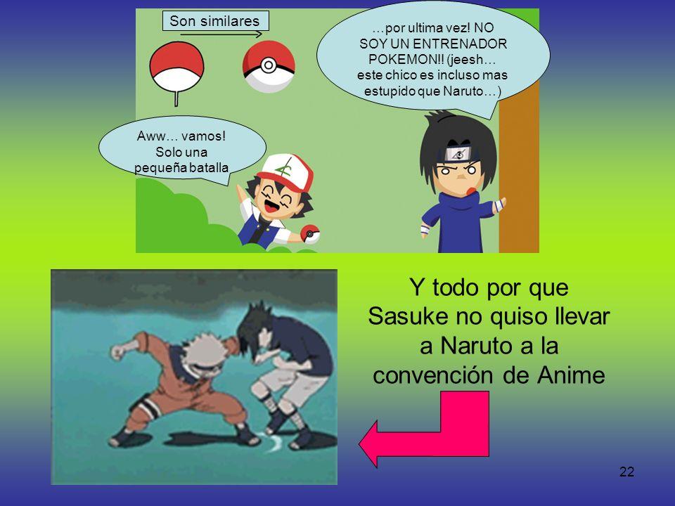 22 Y todo por que Sasuke no quiso llevar a Naruto a la convención de Anime Aww… vamos! Solo una pequeña batalla Son similares …por ultima vez! NO SOY