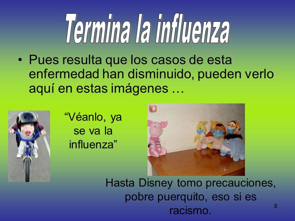 8 Pues resulta que los casos de esta enfermedad han disminuido, pueden verlo aquí en estas imágenes … Véanlo, ya se va la influenza Hasta Disney tomo