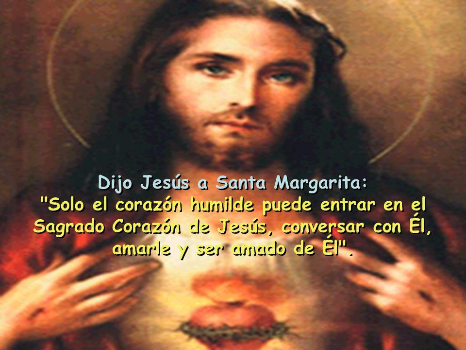 Dijo Jesús a Santa Margarita: Solo el corazón humilde puede entrar en el Sagrado Corazón de Jesús, conversar con Él, amarle y ser amado de Él .