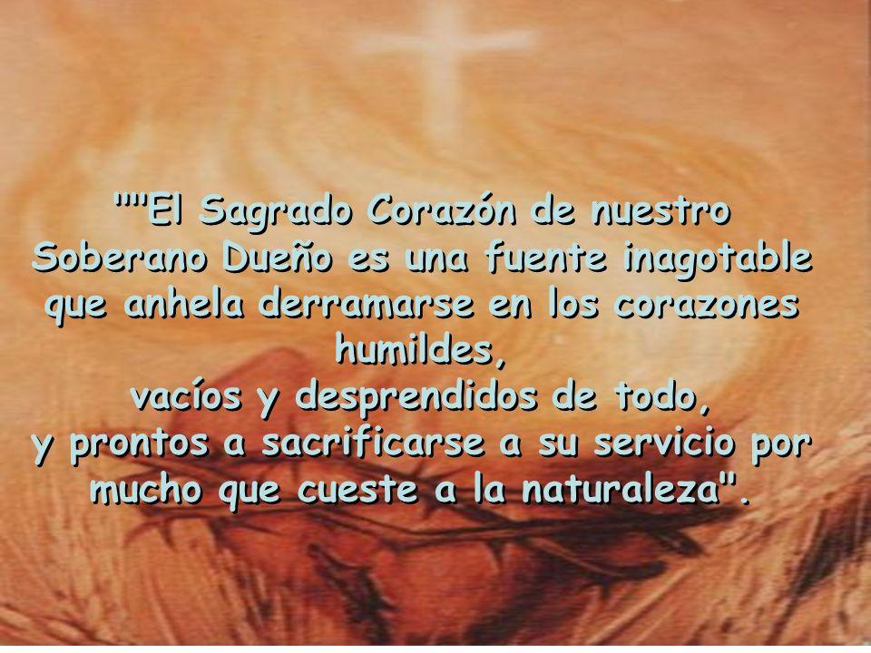El Sagrado Corazón de nuestro Soberano Dueño es una fuente inagotable que anhela derramarse en los corazones humildes, vacíos y desprendidos de todo, y prontos a sacrificarse a su servicio por mucho que cueste a la naturaleza .