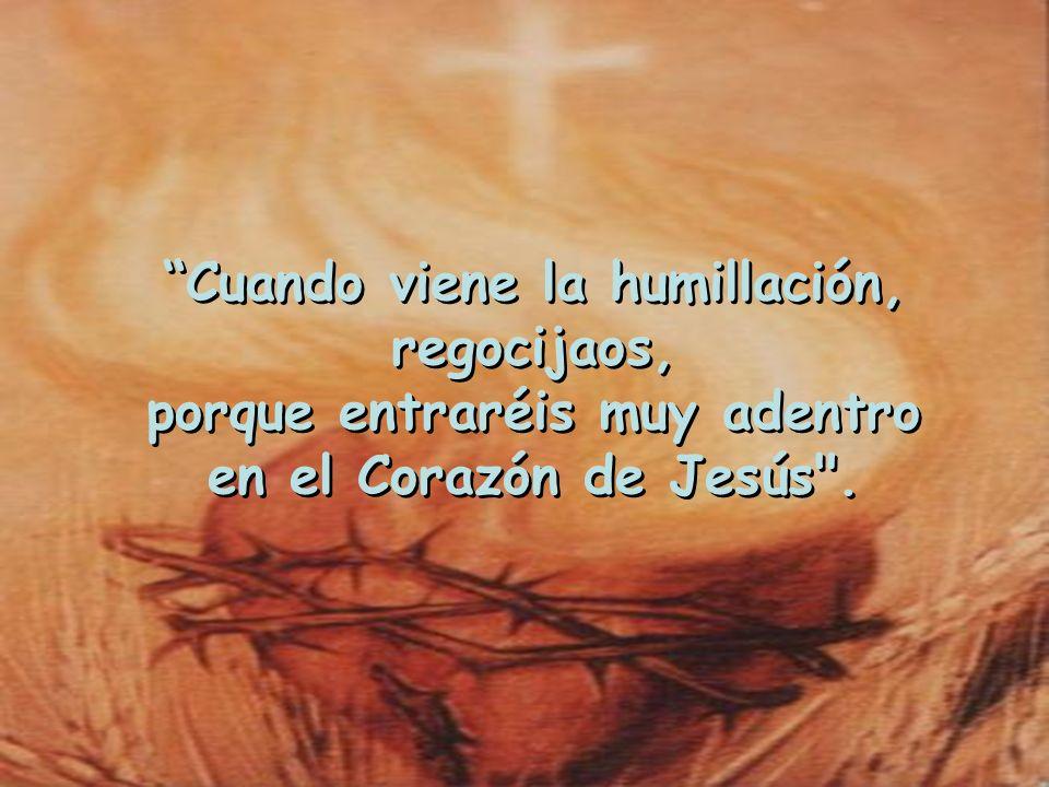 Cuando viene la humillación, regocijaos, porque entraréis muy adentro en el Corazón de Jesús .