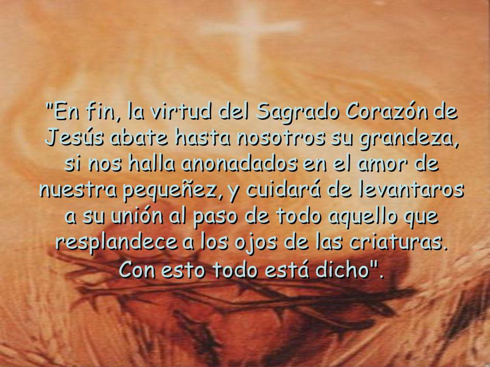 En fin, la virtud del Sagrado Corazón de Jesús abate hasta nosotros su grandeza, si nos halla anonadados en el amor de nuestra pequeñez, y cuidará de levantaros a su unión al paso de todo aquello que resplandece a los ojos de las criaturas.
