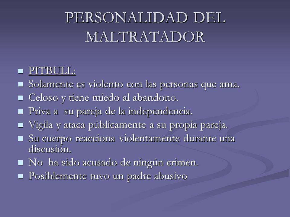 PERSONALIDAD DEL MALTRATADOR PITBULL: PITBULL: Solamente es violento con las personas que ama. Solamente es violento con las personas que ama. Celoso