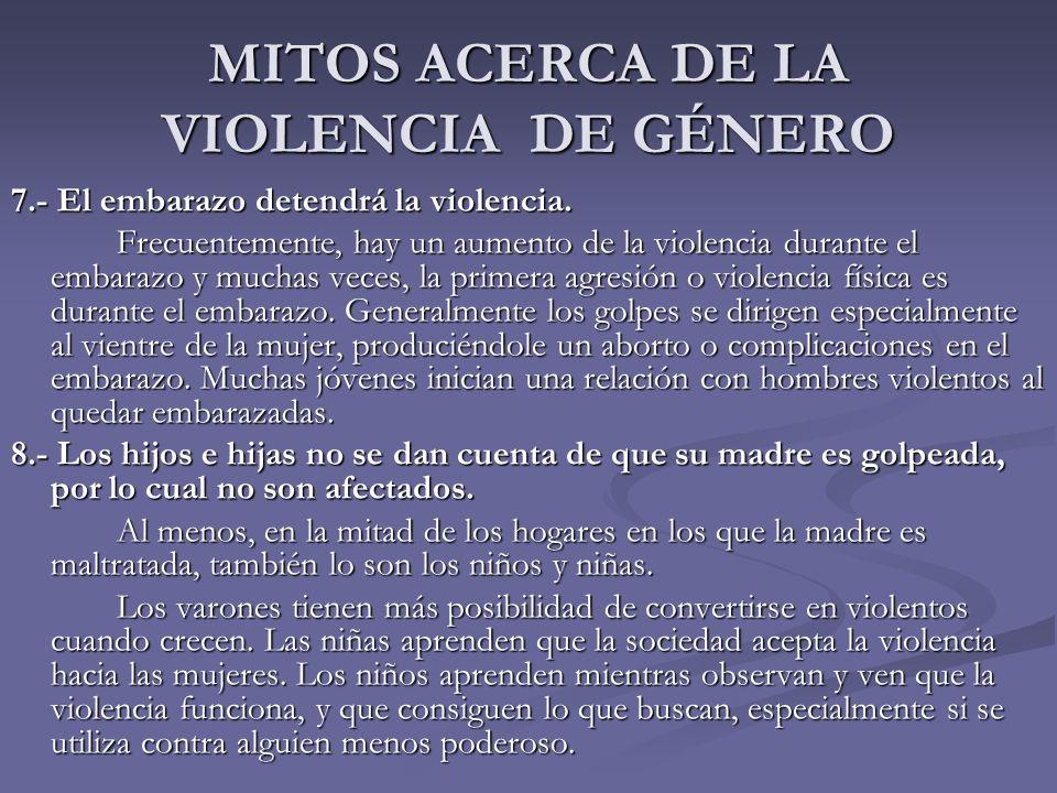 MITOS ACERCA DE LA VIOLENCIA DE GÉNERO 7.- El embarazo detendrá la violencia. Frecuentemente, hay un aumento de la violencia durante el embarazo y muc