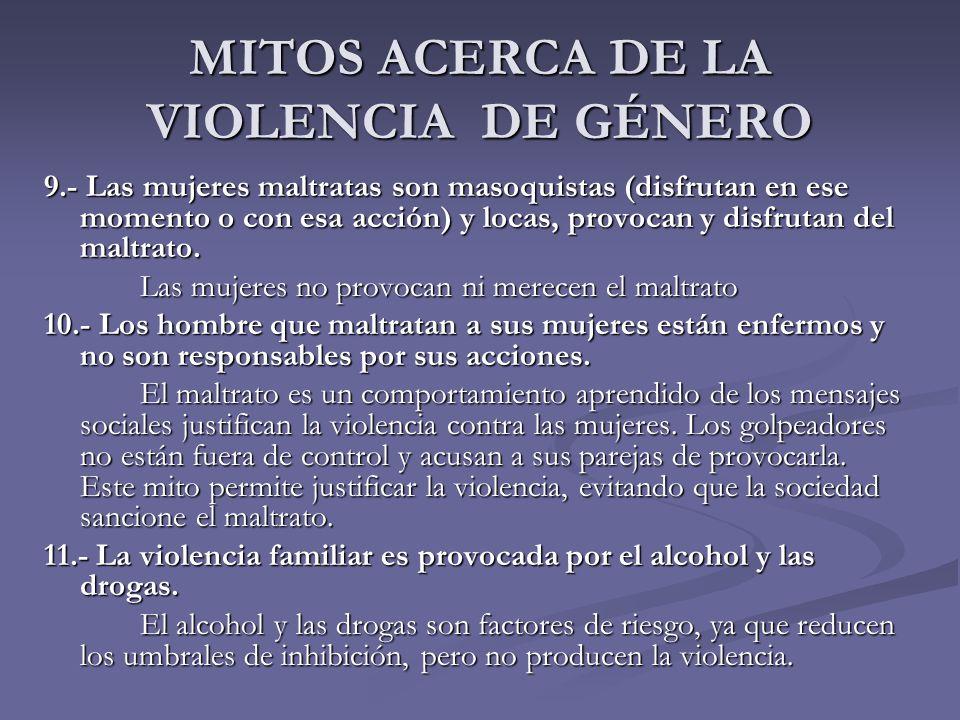 MITOS ACERCA DE LA VIOLENCIA DE GÉNERO 9.- Las mujeres maltratas son masoquistas (disfrutan en ese momento o con esa acción) y locas, provocan y disfr