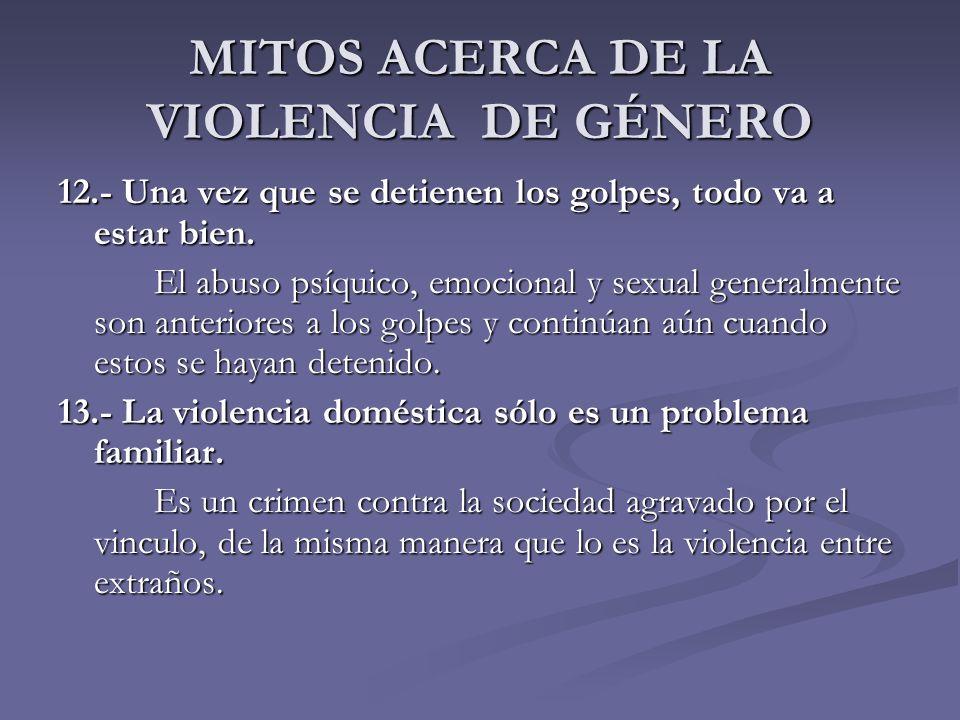 MITOS ACERCA DE LA VIOLENCIA DE GÉNERO 12.- Una vez que se detienen los golpes, todo va a estar bien. El abuso psíquico, emocional y sexual generalmen