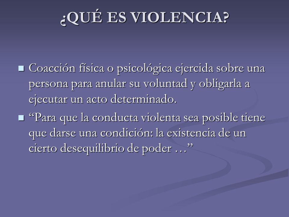 ¿QUÉ ES VIOLENCIA? Coacción física o psicológica ejercida sobre una persona para anular su voluntad y obligarla a ejecutar un acto determinado. Coacci