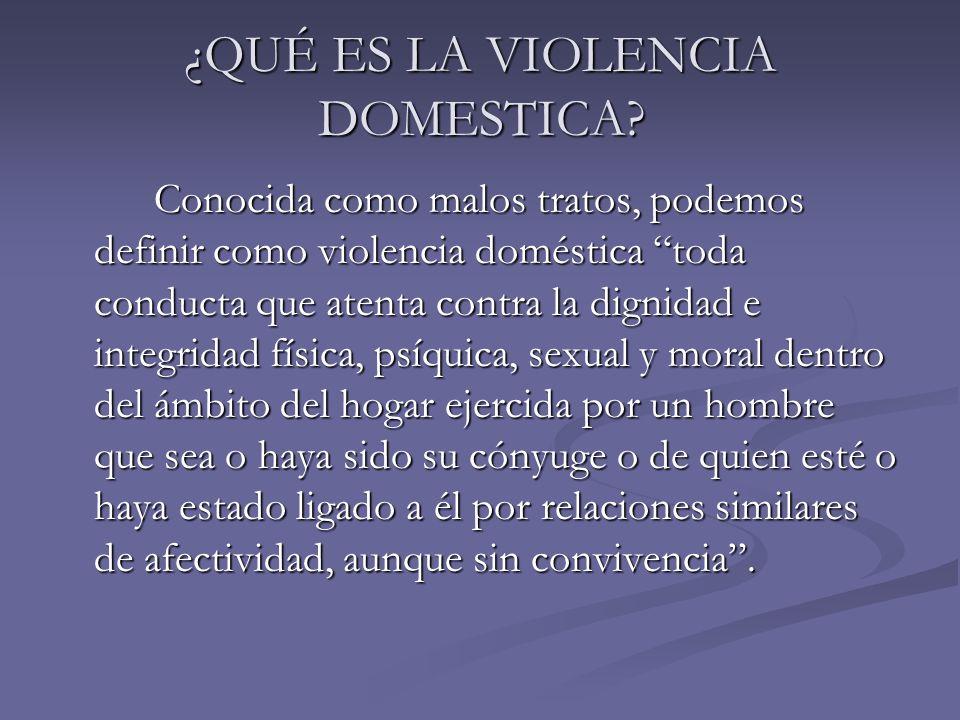 ¿QUÉ ES LA VIOLENCIA DOMESTICA? Conocida como malos tratos, podemos definir como violencia doméstica toda conducta que atenta contra la dignidad e int