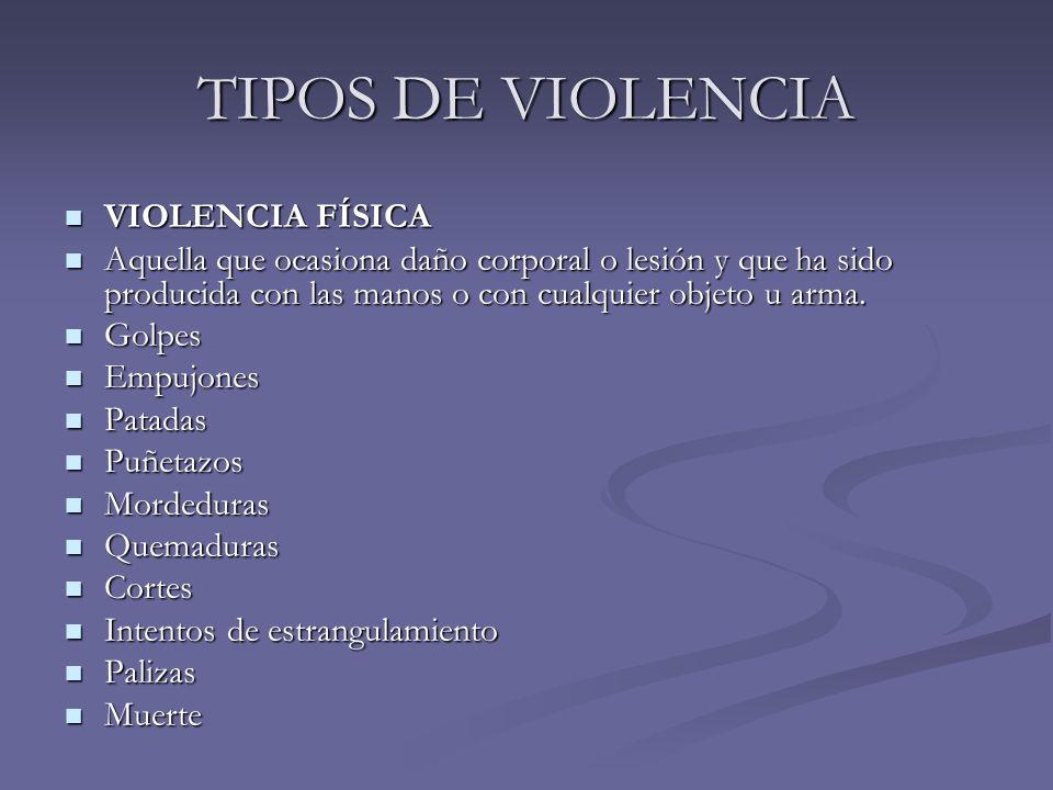 TIPOS DE VIOLENCIA VIOLENCIA FÍSICA VIOLENCIA FÍSICA Aquella que ocasiona daño corporal o lesión y que ha sido producida con las manos o con cualquier