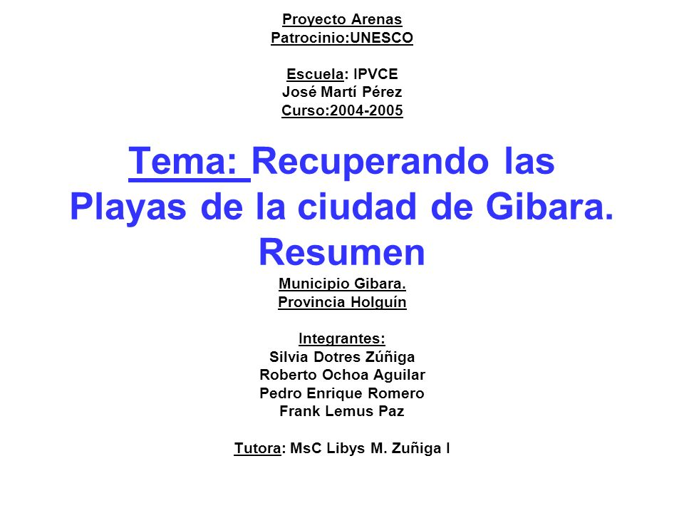 Proyecto Arenas Patrocinio:UNESCO Escuela: IPVCE José Martí Pérez Curso:2004-2005 Tema: Recuperando las Playas de la ciudad de Gibara. Resumen Municip