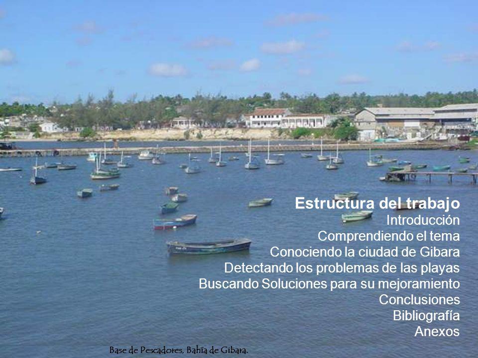 Estructura del trabajo Introducción Comprendiendo el tema Conociendo la ciudad de Gibara Detectando los problemas de las playas Buscando Soluciones para su mejoramiento Conclusiones Bibliografía Anexos Base de Pescadores, Bahía de Gibara.