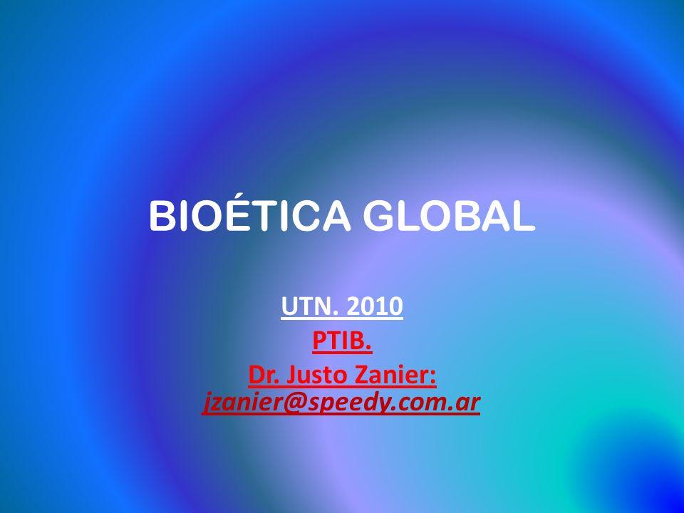 BIOÉTICA GLOBAL UTN. 2010 PTIB. Dr. Justo Zanier: jzanier@speedy.com.ar