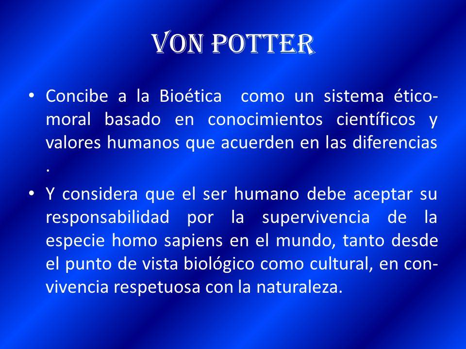 Von Potter Concibe a la Bioética como un sistema ético- moral basado en conocimientos científicos y valores humanos que acuerden en las diferencias. Y