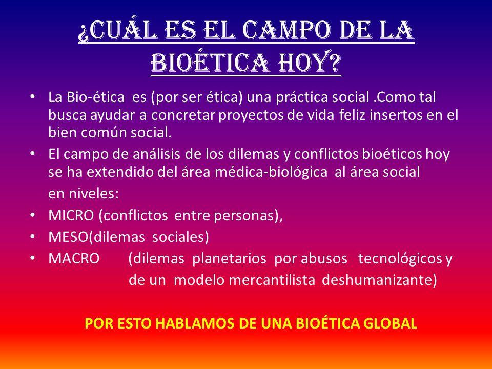 ¿CUÁL ES EL CAMPO DE la bioética hoy? La Bio-ética es (por ser ética) una práctica social.Como tal busca ayudar a concretar proyectos de vida feliz in