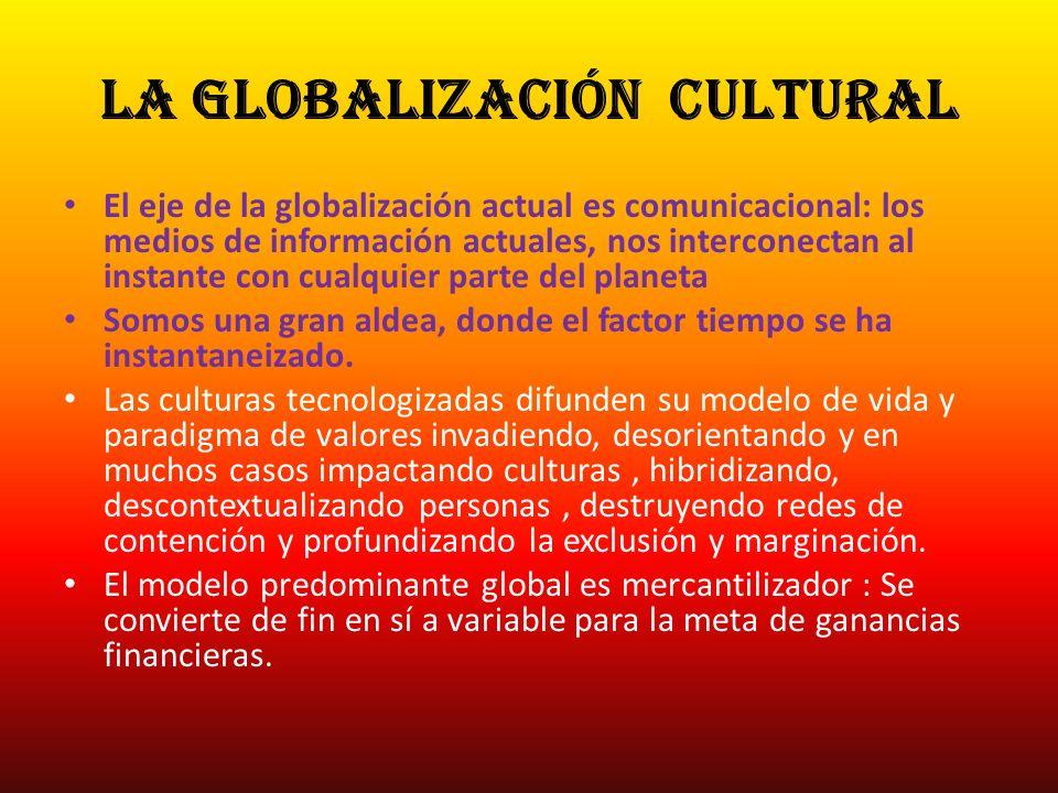 la Globalización cultural El eje de la globalización actual es comunicacional: los medios de información actuales, nos interconectan al instante con c